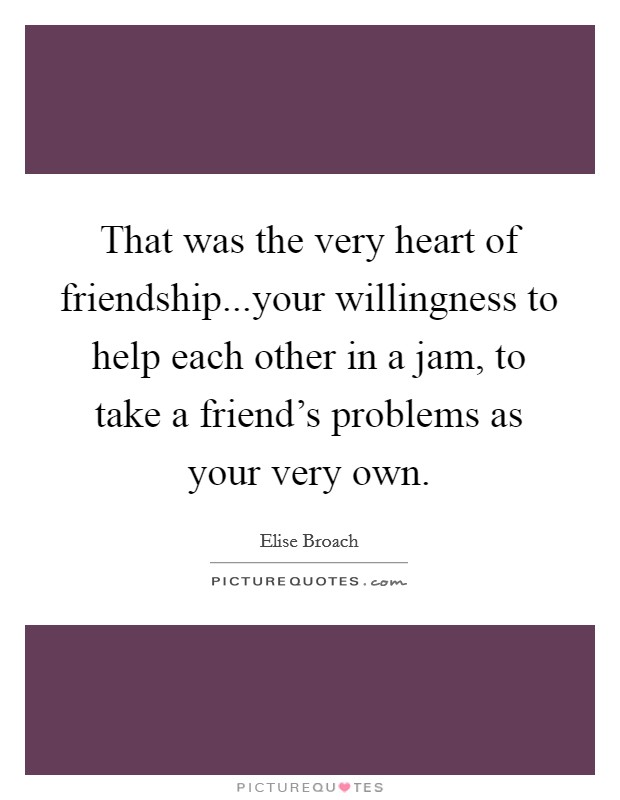 That was the very heart of friendship...your willingness to help each other in a jam, to take a friend's problems as your very own Picture Quote #1
