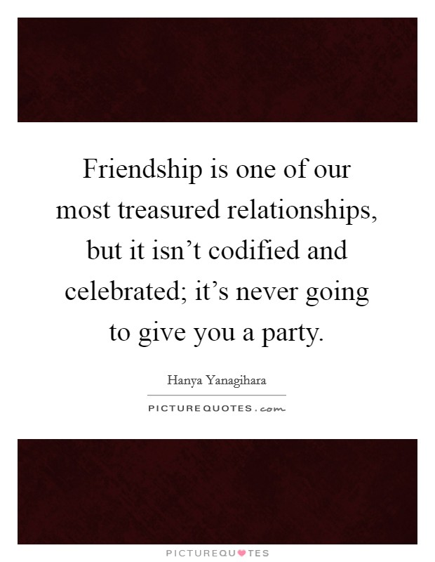 Friendship is one of our most treasured relationships, but it isn't codified and celebrated; it's never going to give you a party Picture Quote #1