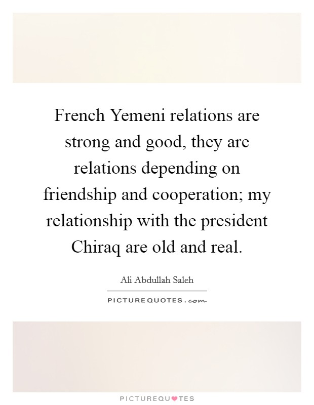 French Yemeni relations are strong and good, they are relations depending on friendship and cooperation; my relationship with the president Chiraq are old and real Picture Quote #1