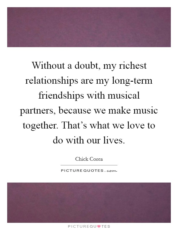 Without a doubt, my richest relationships are my long-term friendships with musical partners, because we make music together. That's what we love to do with our lives Picture Quote #1