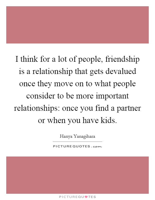 I think for a lot of people, friendship is a relationship that gets devalued once they move on to what people consider to be more important relationships: once you find a partner or when you have kids Picture Quote #1