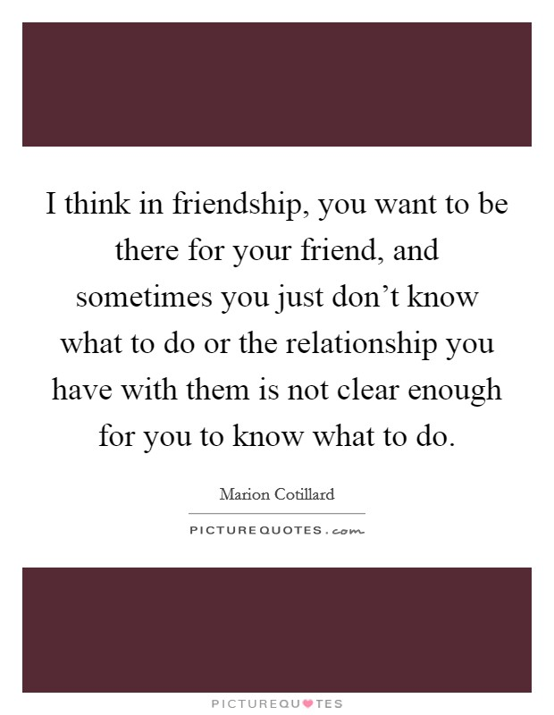 I think in friendship, you want to be there for your friend, and sometimes you just don't know what to do or the relationship you have with them is not clear enough for you to know what to do Picture Quote #1