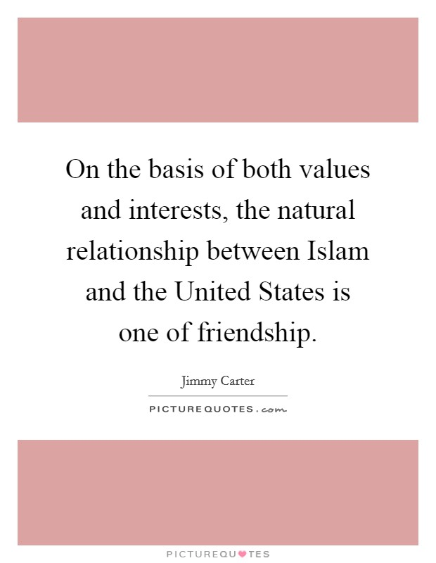 On the basis of both values and interests, the natural relationship between Islam and the United States is one of friendship Picture Quote #1