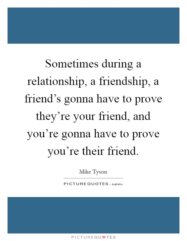 Sometimes during a relationship, a friendship, a friend's gonna have to prove they're your friend, and you're gonna have to prove you're their friend Picture Quote #1