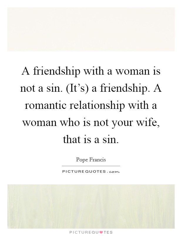 A friendship with a woman is not a sin. (It's) a friendship. A romantic relationship with a woman who is not your wife, that is a sin Picture Quote #1
