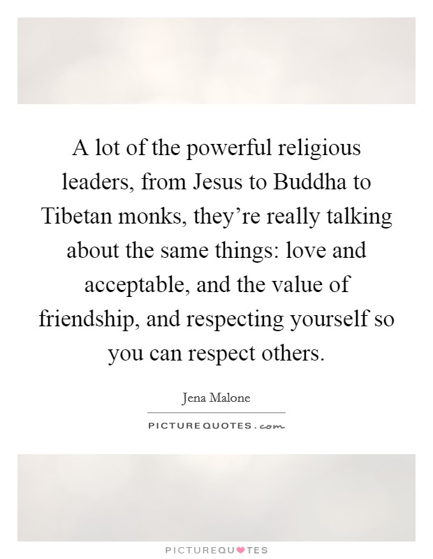 A lot of the powerful religious leaders, from Jesus to Buddha to Tibetan monks, they're really talking about the same things: love and acceptable, and the value of friendship, and respecting yourself so you can respect others Picture Quote #1