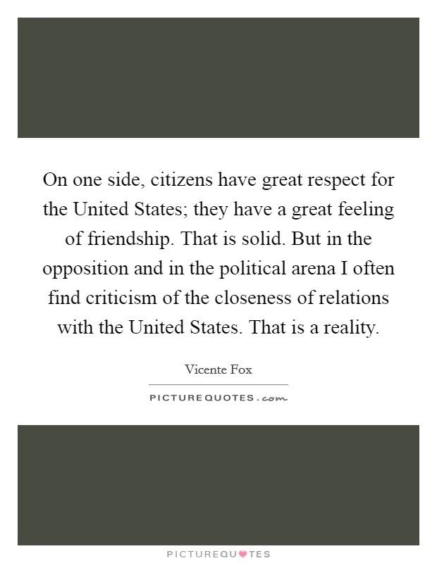 On one side, citizens have great respect for the United States; they have a great feeling of friendship. That is solid. But in the opposition and in the political arena I often find criticism of the closeness of relations with the United States. That is a reality. Picture Quote #1