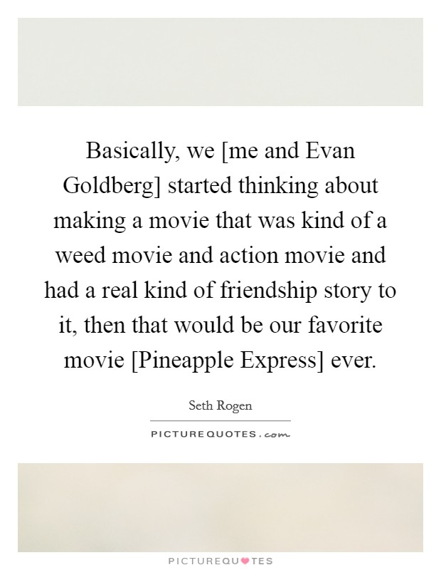Basically, we [me and Evan Goldberg] started thinking about making a movie that was kind of a weed movie and action movie and had a real kind of friendship story to it, then that would be our favorite movie [Pineapple Express] ever Picture Quote #1