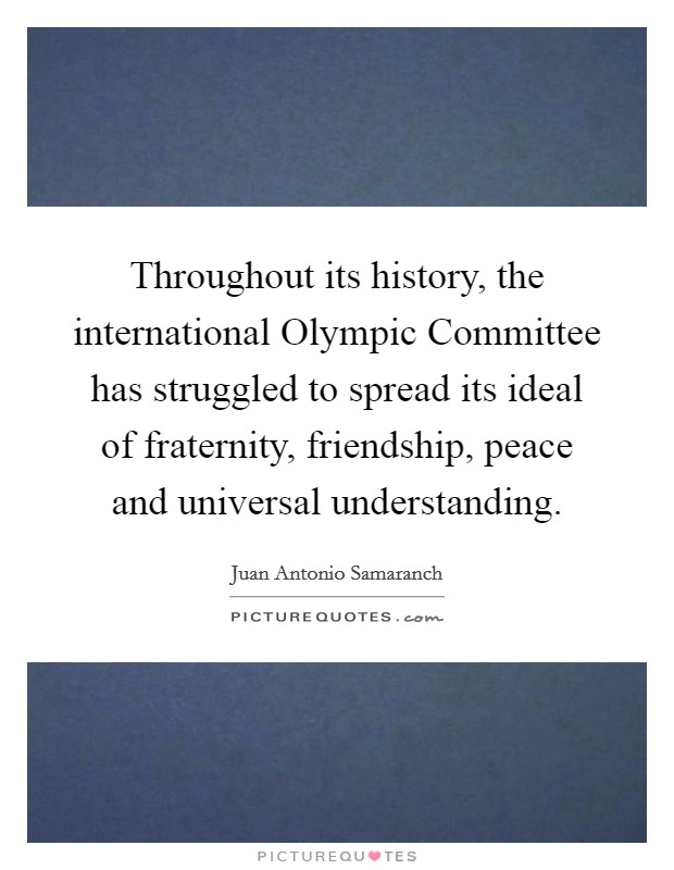 Throughout its history, the international Olympic Committee has struggled to spread its ideal of fraternity, friendship, peace and universal understanding Picture Quote #1