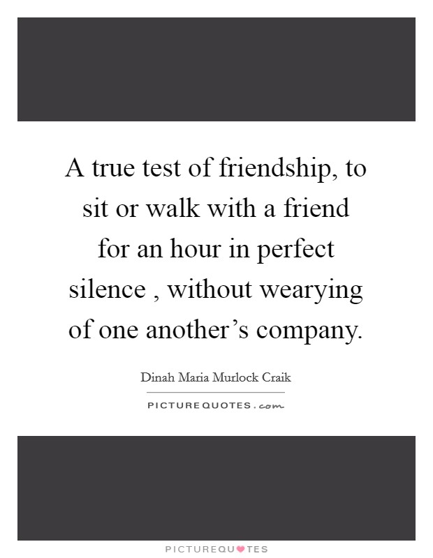 A true test of friendship, to sit or walk with a friend for an hour in perfect silence , without wearying of one another's company Picture Quote #1