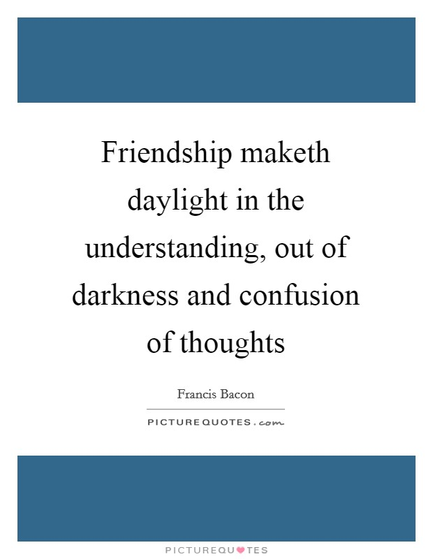 Friendship maketh daylight in the understanding, out of darkness and confusion of thoughts Picture Quote #1