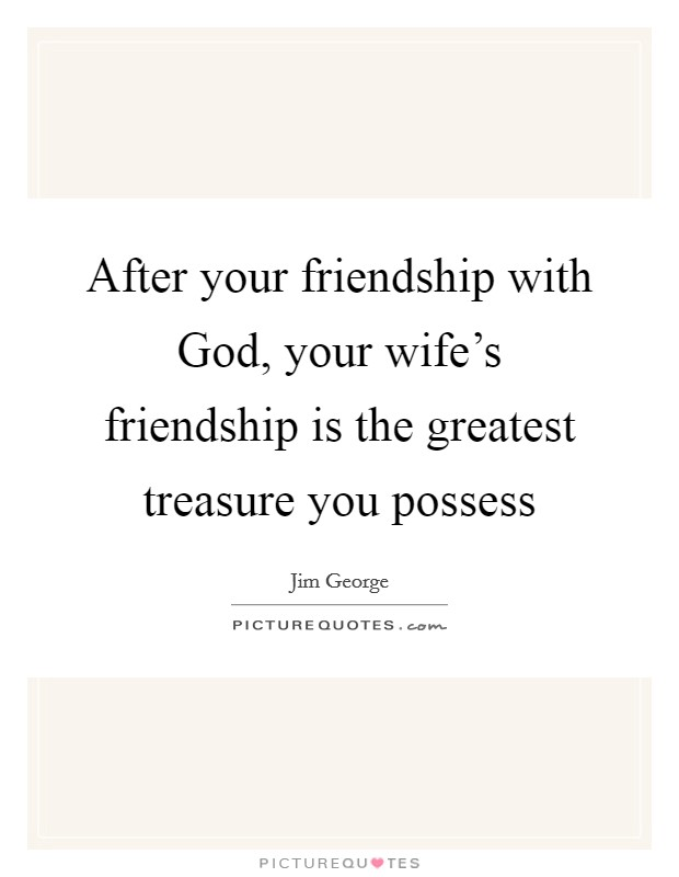 After your friendship with God, your wife's friendship is the greatest treasure you possess Picture Quote #1