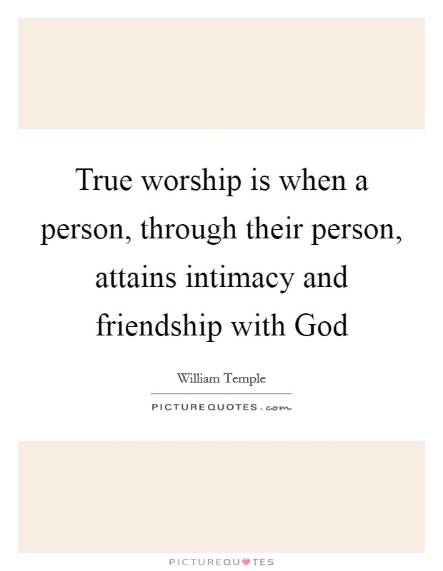 True worship is when a person, through their person, attains intimacy and friendship with God Picture Quote #1
