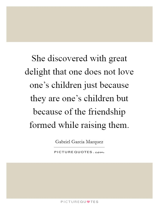 She discovered with great delight that one does not love one's children just because they are one's children but because of the friendship formed while raising them Picture Quote #1