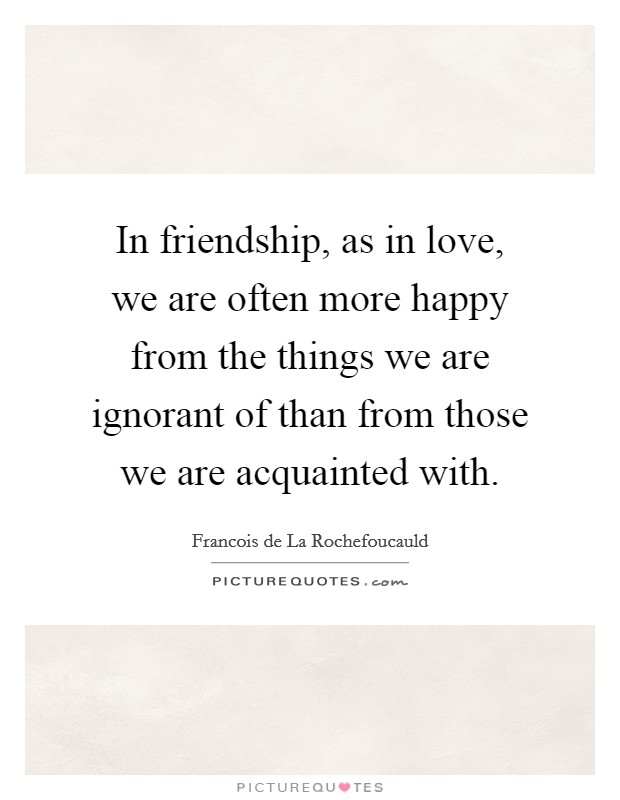 In friendship, as in love, we are often more happy from the things we are ignorant of than from those we are acquainted with Picture Quote #1