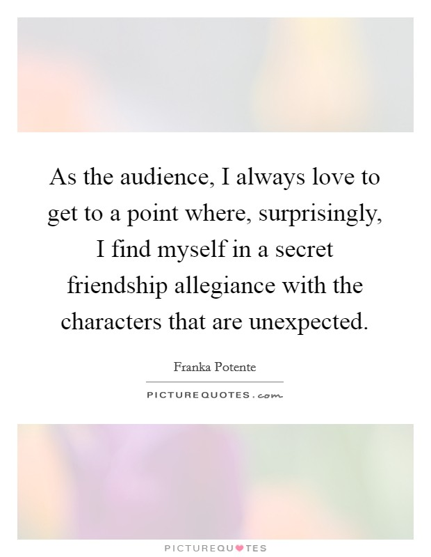 As the audience, I always love to get to a point where, surprisingly, I find myself in a secret friendship allegiance with the characters that are unexpected Picture Quote #1