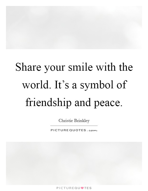 Share your smile with the world. It's a symbol of friendship and peace Picture Quote #1