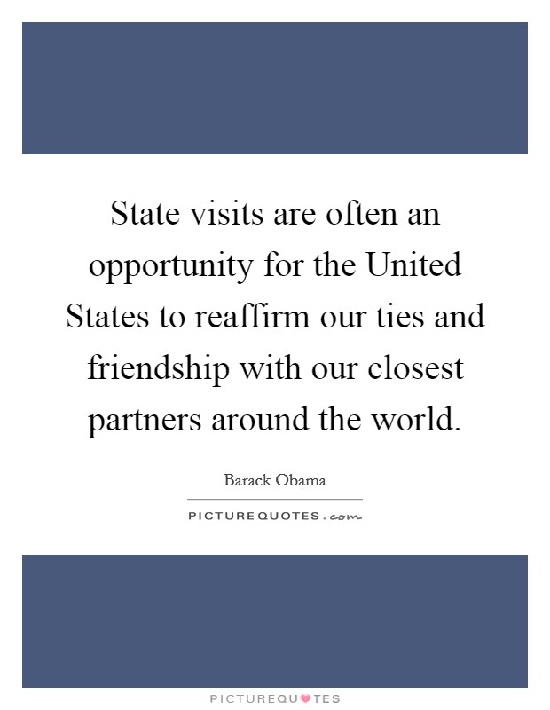 State visits are often an opportunity for the United States to reaffirm our ties and friendship with our closest partners around the world Picture Quote #1