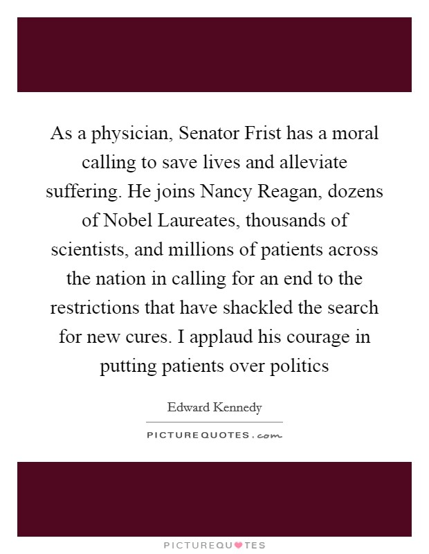 As a physician, Senator Frist has a moral calling to save lives and alleviate suffering. He joins Nancy Reagan, dozens of Nobel Laureates, thousands of scientists, and millions of patients across the nation in calling for an end to the restrictions that have shackled the search for new cures. I applaud his courage in putting patients over politics Picture Quote #1