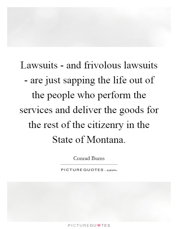 Lawsuits - and frivolous lawsuits - are just sapping the life out of the people who perform the services and deliver the goods for the rest of the citizenry in the State of Montana Picture Quote #1