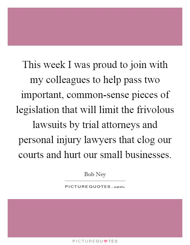 This week I was proud to join with my colleagues to help pass two important, common-sense pieces of legislation that will limit the frivolous lawsuits by trial attorneys and personal injury lawyers that clog our courts and hurt our small businesses Picture Quote #1