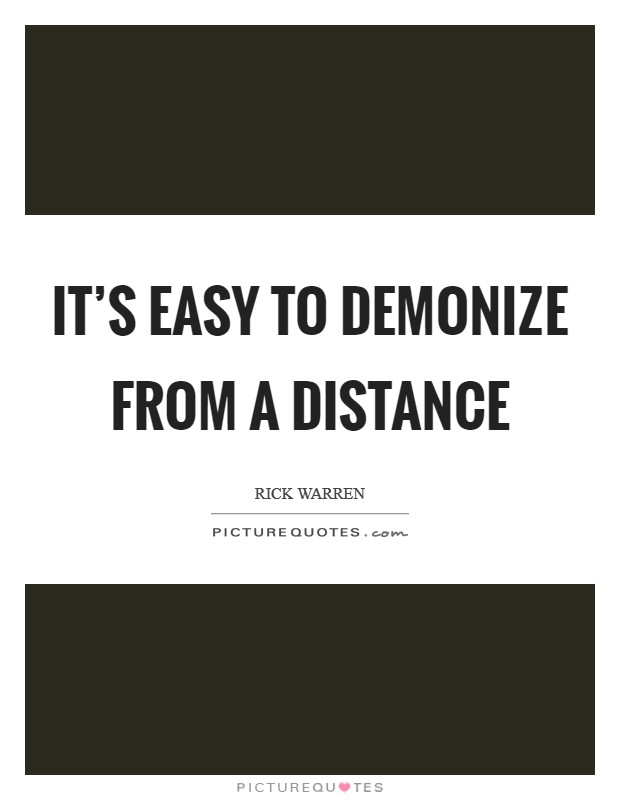 It's easy to demonize from a distance Picture Quote #1