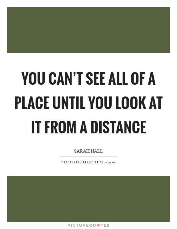 You can't see all of a place until you look at it from a distance Picture Quote #1