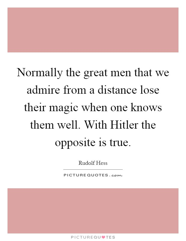 Normally the great men that we admire from a distance lose their magic when one knows them well. With Hitler the opposite is true Picture Quote #1