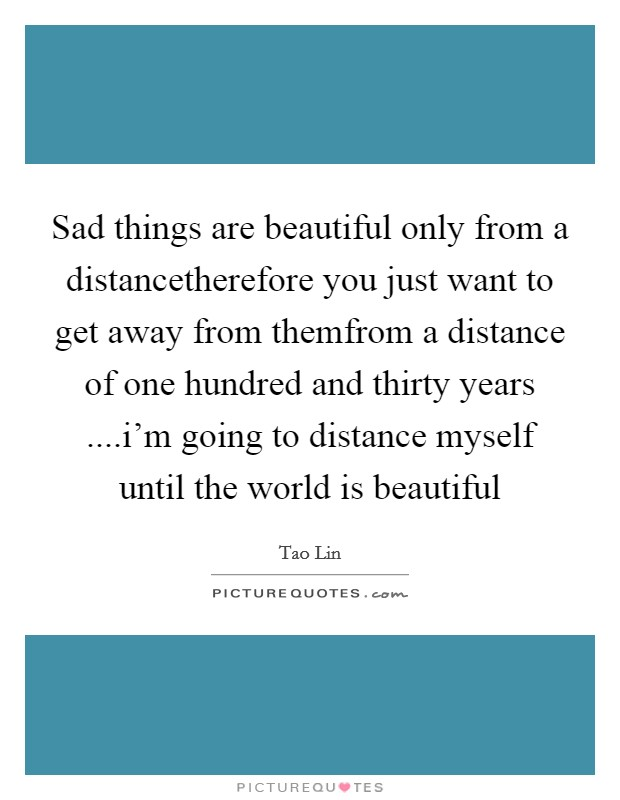 Sad things are beautiful only from a distancetherefore you just want to get away from themfrom a distance of one hundred and thirty years ....i'm going to distance myself until the world is beautiful Picture Quote #1