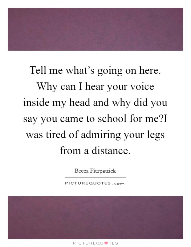 Tell me what's going on here. Why can I hear your voice inside my head and why did you say you came to school for me?I was tired of admiring your legs from a distance Picture Quote #1