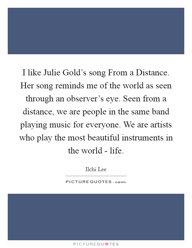 I like Julie Gold's song From a Distance. Her song reminds me of the world as seen through an observer's eye. Seen from a distance, we are people in the same band playing music for everyone. We are artists who play the most beautiful instruments in the world - life. Picture Quote #1