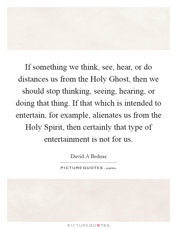 If something we think, see, hear, or do distances us from the Holy Ghost, then we should stop thinking, seeing, hearing, or doing that thing. If that which is intended to entertain, for example, alienates us from the Holy Spirit, then certainly that type of entertainment is not for us Picture Quote #1