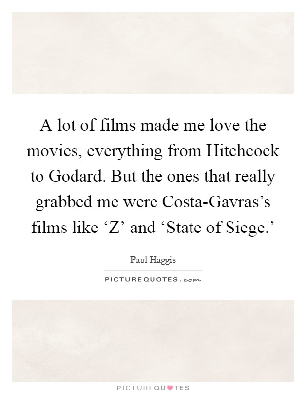 A lot of films made me love the movies, everything from Hitchcock to Godard. But the ones that really grabbed me were Costa-Gavras's films like 'Z' and 'State of Siege.' Picture Quote #1