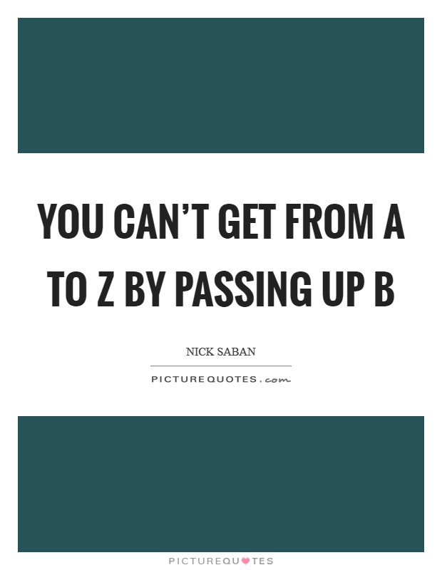 You can't get from A to Z by passing up B Picture Quote #1