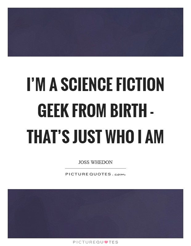 I'm a science fiction geek from birth - that's just who I am Picture Quote #1
