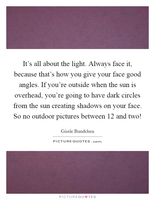It's all about the light. Always face it, because that's how you give your face good angles. If you're outside when the sun is overhead, you're going to have dark circles from the sun creating shadows on your face. So no outdoor pictures between 12 and two! Picture Quote #1