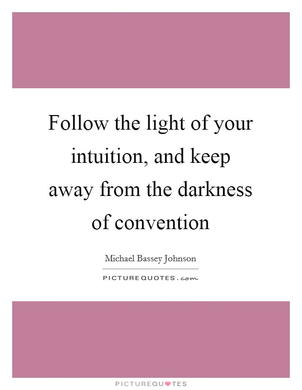 Follow the light of your intuition, and keep away from the darkness of convention Picture Quote #1