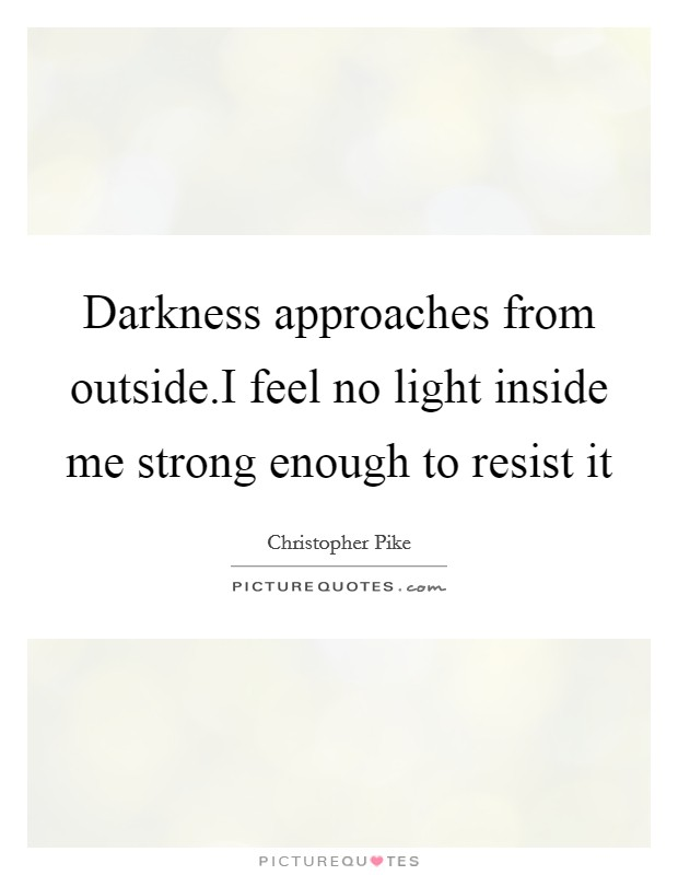 Darkness approaches from outside.I feel no light inside me strong enough to resist it Picture Quote #1