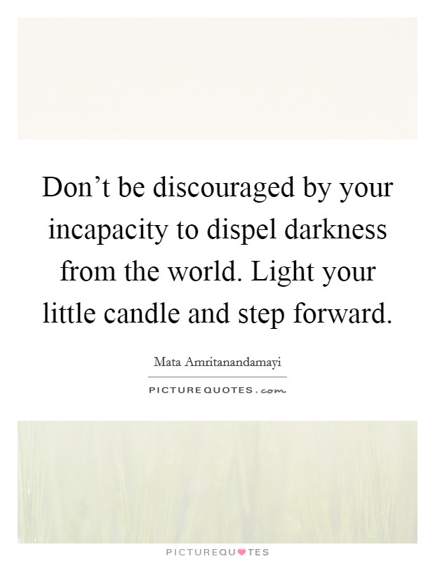 Don't be discouraged by your incapacity to dispel darkness from the world. Light your little candle and step forward. Picture Quote #1