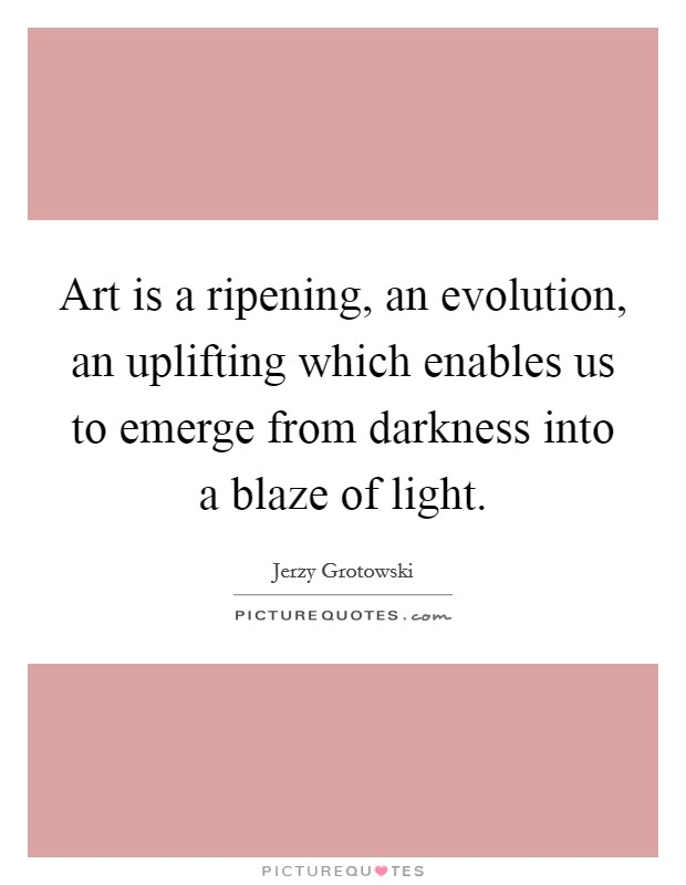Art is a ripening, an evolution, an uplifting which enables us to emerge from darkness into a blaze of light. Picture Quote #1