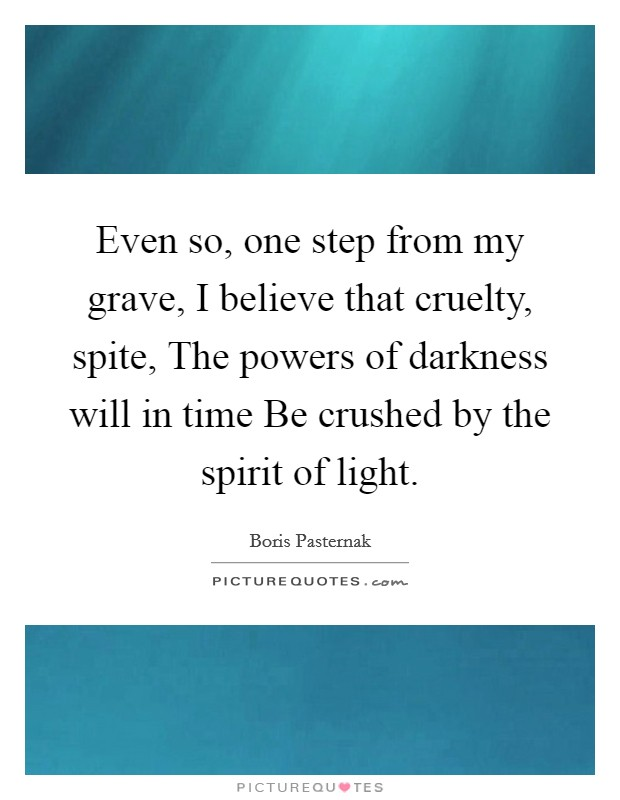 Even so, one step from my grave, I believe that cruelty, spite, The powers of darkness will in time Be crushed by the spirit of light Picture Quote #1