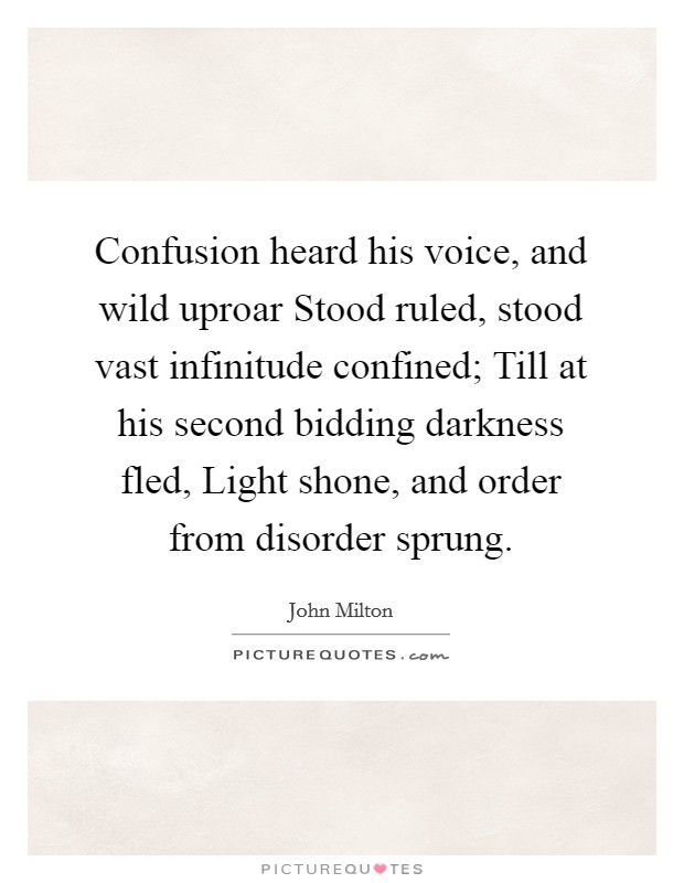 Confusion heard his voice, and wild uproar Stood ruled, stood vast infinitude confined; Till at his second bidding darkness fled, Light shone, and order from disorder sprung Picture Quote #1
