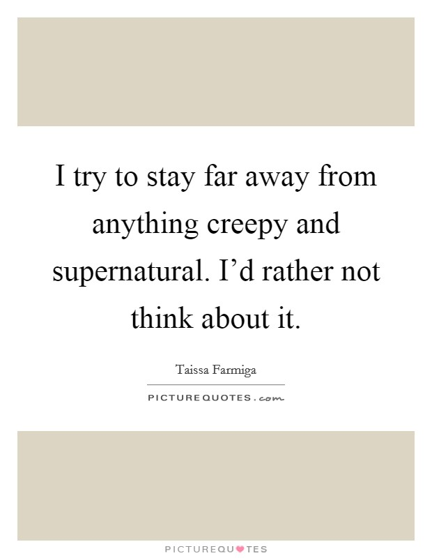 I try to stay far away from anything creepy and supernatural. I'd rather not think about it. Picture Quote #1