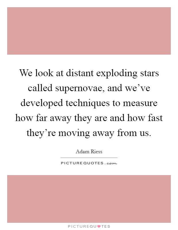 We look at distant exploding stars called supernovae, and we've developed techniques to measure how far away they are and how fast they're moving away from us Picture Quote #1