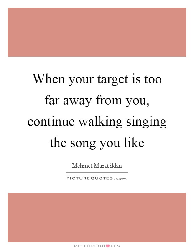 When your target is too far away from you, continue walking singing the song you like Picture Quote #1