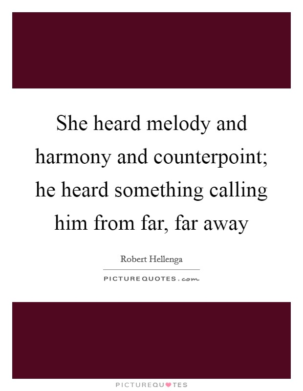 She heard melody and harmony and counterpoint; he heard something calling him from far, far away Picture Quote #1