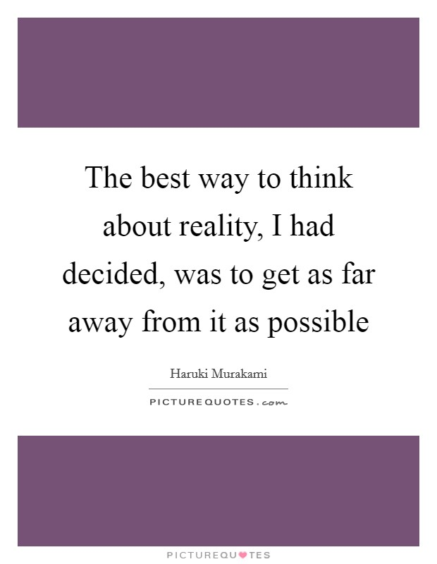 The best way to think about reality, I had decided, was to get as far away from it as possible Picture Quote #1