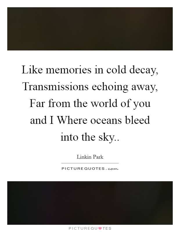 Like memories in cold decay, Transmissions echoing away, Far from the world of you and I Where oceans bleed into the sky Picture Quote #1
