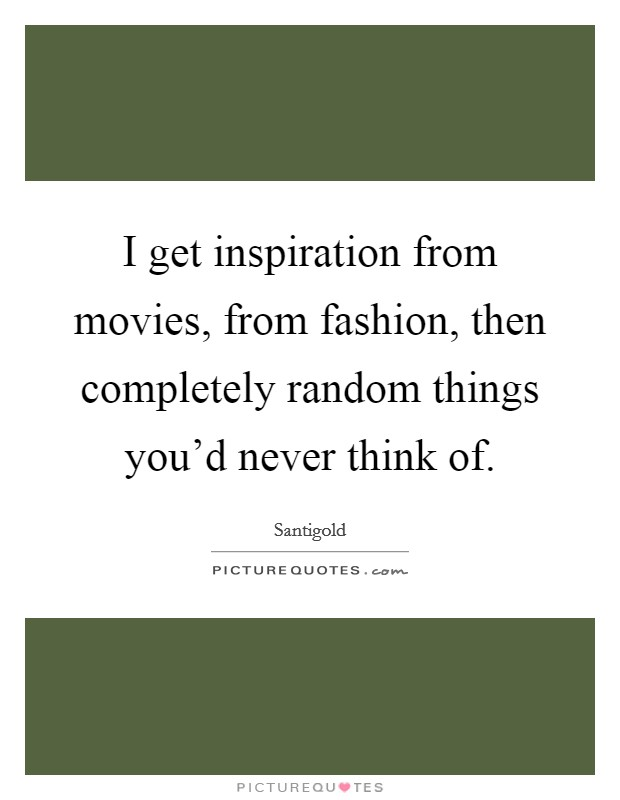 I get inspiration from movies, from fashion, then completely random things you'd never think of Picture Quote #1