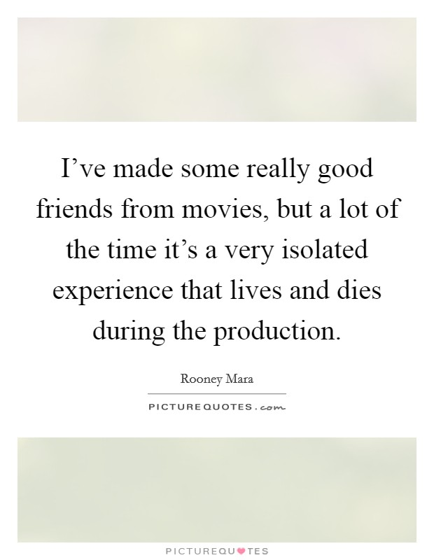 I've made some really good friends from movies, but a lot of the time it's a very isolated experience that lives and dies during the production Picture Quote #1